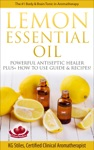 Lemon Essential Oil The 1 Body  Brain Tonic In Aromatherapy  Powerful Antiseptic  Healer Plus How To Use Guide  Recipes