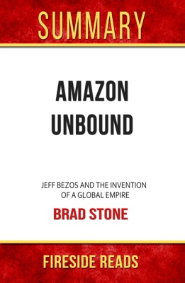 Amazon Unbound: Jeff Bezos and the Invention of a Global Empire by Brad Stone: Summary by Fireside Reads