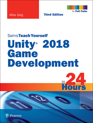 Unity 2018 Game Development in 24 Hours, Sams Teach Yourself, 3/e - Mike Geig book