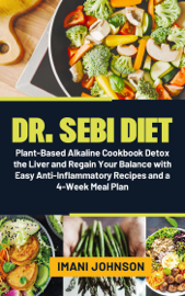 Dr. Sebi Diet: Plant-Based Alkaline Cookbook  Detox the Liver and Regain Your Balance with Easy Anti-Inflammatory Recipes and a 4-Week Meal Plan