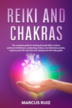 Reiki and Chakras: The Complete Guide to Healing Through Reiki, Achieve Spiritual Mindfulness, Awakening Chakras, and Eliminate Anxiety. Improve Your Life With This Self-Healing and Self-Help Guide