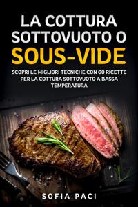 """La Cottura Sottovuoto o """"Sous-Vide"""". Scopri le migliori tecniche con 60 ricette per la  cottura sottovuoto a bassa temperatura Copertina del libro"""