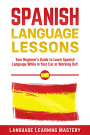 Spanish Language Lessons: Your Beginner's Guide to Learn Spanish Language While in Your Car or Working Out!