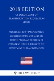 Download and Read Online Procedures for Transportation Workplace Drug and Alcohol Testing Programs - Addition of Certain Schedule II Drugs to the Department of Transportation (US Department of Transportation Regulation) (DOT) (2018 Edition)