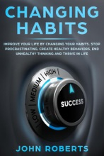 Changing Habits: Improve Your Life By Changing Your Habits. Stop Procrastinating, Create Healthy Behaviors, End Unhealthy Thinking And Be More Successful