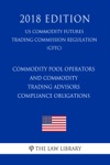 Commodity Pool Operators And Commodity Trading Advisors - Compliance Obligations US Commodity Futures Trading Commission Regulation CFTC 2018 Edition