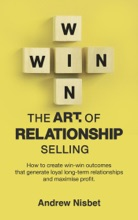 The Art Of Relationship Selling: How To Create Win-Win Outcomes That Generate Loyal, Long-Term Relationships And Maximise Profit