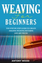 Weaving for Beginners: The step-by-step guide to create Amazing Weaving Patterns and art pieces