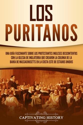 Los puritanos: Una guía fascinante sobre los protestantes ingleses descontentos con la Iglesia de Inglaterra que crearon la colonia de la bahía de Massachusetts en la costa este de Estados Unidos