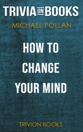 HOW TO CHANGE YOUR MIND: WHAT THE NEW SCIENCE OF PSYCHEDELICS TEACHES US ABOUT CONSCIOUSNESS, DYING, ADDICTION, DEPRESSION, AND TRANSCENDENCE BY MICHAEL POLLAN (TRIVIA-ON-BOOKS)