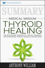 Summary of Medical Medium Thyroid Healing: The Truth behind Hashimoto's, Grave's, Insomnia, Hypothyroidism, Thyroid Nodules & Epstein-Barr by Anthony William