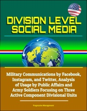 Division Level Social Media: Military Communications by Facebook, Instagram, and Twitter, Analysis of Usage by Public Affairs and Army Soldiers Focusing on Three Active Component Divisional Units