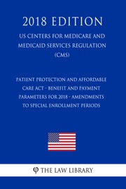 PATIENT PROTECTION AND AFFORDABLE CARE ACT - BENEFIT AND PAYMENT PARAMETERS FOR 2018 - AMENDMENTS TO SPECIAL ENROLLMENT PERIODS (US CENTERS FOR MEDICARE AND MEDICAID SERVICES REGULATION) (CMS) (2018 EDITION)
