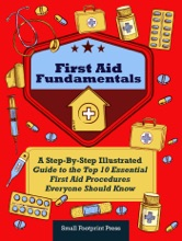 First Aid Fundamentals: A Step-By-Step Illustrated Guide to the Top 10 Essential First Aid Procedures Everyone Should Know