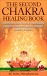 The Second Chakra Healing Book - Discover Your Hidden Forces Of Transformation For Robust Relationships Material Abundance Sensuality  Sexuality