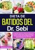 Dieta De Batidos Del Dr. Sebi: 53 Batidos Alcalinos Y Eléctricos Deliciosos Y Fáciles De Hacer Para Limpiar, Revitalizar Y Sanar Tu Cuerpo De Forma Natural Con Las Dietas Aprobadas Por El Dr. Sebi