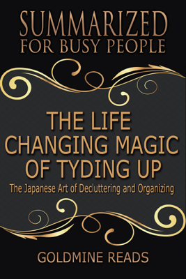 The Life Changing Magic of Tyding Up - Summarized for Busy People: The Japanese Art of Decluttering and Organizing - Goldmine Reads book