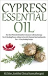 Cypress Essential Oil The Most Powerful Detoxifier  Cleanser In Aromatherapy The 12 Healing Powers  Ways To Use  Its Natural Skin Care Benefits Plus 9 Easy Healing Recipes