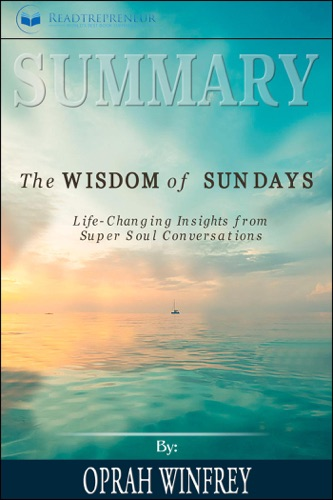 Readtrepreneur Publishing - Summary of The Wisdom of Sundays: Life-Changing Insights from Super Soul Conversations by Oprah Winfrey