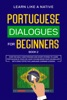 Portuguese Dialogues For Beginners Book 2: Over 100 Daily Used Phrases & Short Stories To Learn Portuguese In Your Car. Have Fun And Grow Your Vocabulary With Crazy Effective Language Learning Lessons