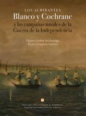 LOS ALMIRANTES BLANCO Y COCHRANE Y LAS CAMPAÑAS NAVALES DE LA GUERRA DE LA INDEPENDENCIA