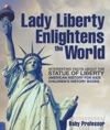 Lady Liberty Enlightens The World  Interesting Facts About The Statue Of Liberty - American History For Kids  Childrens History Books