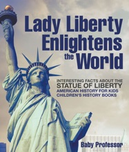 Lady Liberty Enlightens the World : Interesting Facts about the Statue of Liberty - American History for Kids  Children's History Books
