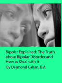 Bipolar Explained: The Truth about Bipolar Disorder and How to Deal with it