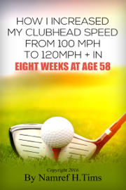 How I Increased My Clubhead Speed From 100 mph to 120 mph + In Eight Weeks At Age 58 book