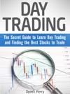 Day Trading The Secret Guide To Learn Day Trading And Finding The Best Stocks To Trade
