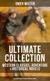 OWEN WISTER ULTIMATE COLLECTION: WESTERN CLASSICS, ADVENTURE & HISTORICAL NOVELS (INCLUDING NON-FICTION HISTORICAL WORKS)