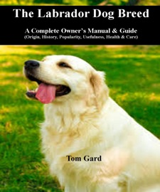 THE LABRADOR DOG BREED: A COMPLETE OWNERS MANUAL & GUIDE
