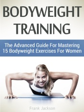 Download Bodyweight Training: The Advanced Guide For Mastering 15 Bodyweight Exercises For Women