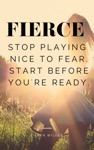 FIERCE Stop Playing Nice With Fear Start Before Youre Ready