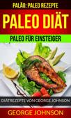 Paleo Diät: Paleo für Einsteiger - Diätrezepte von George Johnson (Paläo: Paleo Rezepte)