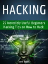 Hacking 25 Incredibly Useful Beginners Hacking Tips On How To Hack