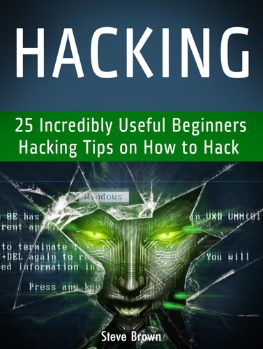 Hacking: 25 Incredibly Useful Beginners Hacking Tips on How to Hack Book