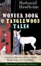 Wonder Book & Tanglewood Tales – Greatest Stories From Greek Mythology For Children (Illustrated Unabridged Edition)