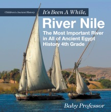It's Been A While, River Nile : The Most Important River in All of Ancient Egypt - History 4th Grade  Children's Ancient History