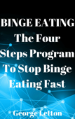 Binge Eating: The Four Steps Program To Stop Binge Eating Fast