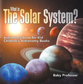 What is The Solar System? Astronomy Book for Kids  Children's Astronomy Books