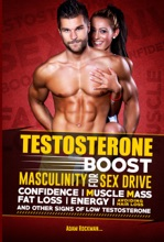 Testosterone: Boost Masculinity For Sex Drive, Confidence, Muscle Mass, Fat Loss, Energy, Avoiding Hair Loss And Other Signs Of Low Testosterone
