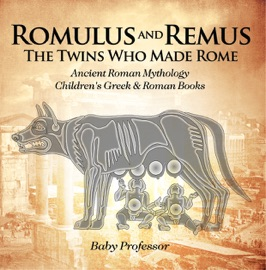Romulus And Remus The Twins Who Made Rome Ancient Roman Mythology Children S Greek Roman Books