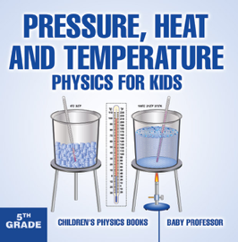 Pressure, Heat and Temperature - Physics for Kids - 5th Grade  Children's Physics Books