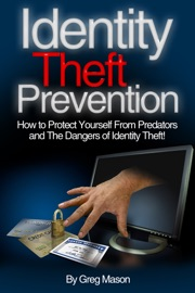 IDENTITY THEFT PREVENTION: HOW TO PROTECT YOURSELF FROM PREDATORS AND THE DANGERS OF IDENTITY THEFT!