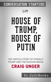 HOUSE OF TRUMP, HOUSE OF PUTIN: THE UNTOLD STORY OF DONALD TRUMP AND THE RUSSIAN MAFIA BY CRAIG UNGER: CONVERSATION STARTERS