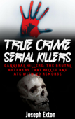 True Crime Serial Killers: Cannibal Killers: The Brutal Butchers That Killed And Ate With No Remorse