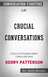 Crucial Conversations Tool for Talking When Stakes Are High by Kerry Patterson: Conversation Starters