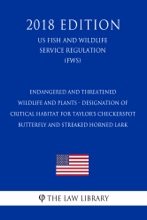 Endangered And Threatened Wildlife And Plants - Designation Of Critical Habitat For Taylor's Checkerspot Butterfly And Streaked Horned Lark (US Fish And Wildlife Service Regulation) (FWS) (2018 Edition)