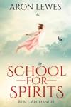 School For Spirits Rebel Archangel